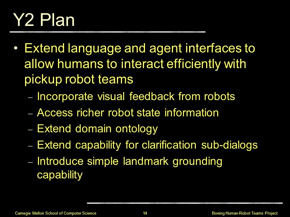 Boeing Human-Robot Teams Project 14 Carnegie Mellon School of Computer Science Y2 Plan Extend language and agent interfaces to allow humans to interact efficiently with pickup robot teams  Incorporate visual feedback from robots  Access richer robot state information  Extend domain ontology  Extend capability for clarification sub-dialogs  Introduce simple landmark grounding capability