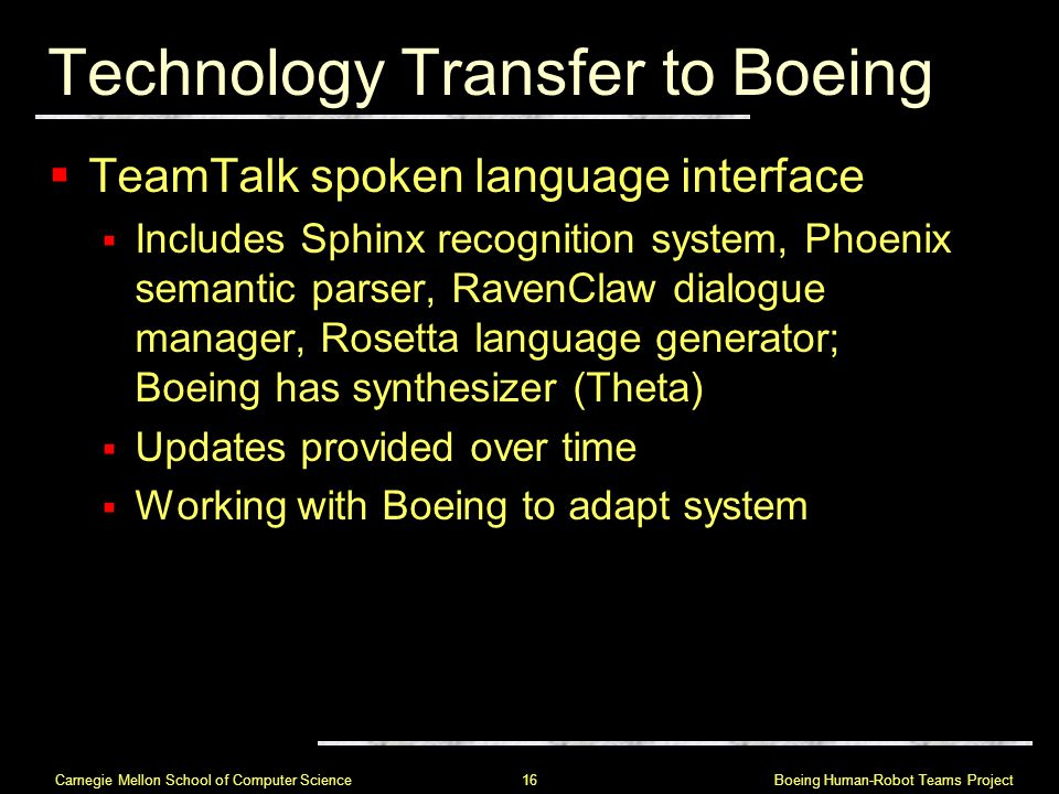 Boeing Human-Robot Teams Project 16 Carnegie Mellon School of Computer Science Technology Transfer to Boeing  TeamTalk spoken language interface  Includes Sphinx recognition system, Phoenix semantic parser, RavenClaw dialogue manager, Rosetta language generator; Boeing has synthesizer (Theta)  Updates provided over time  Working with Boeing to adapt system