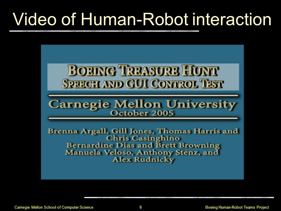 Boeing Human-Robot Teams Project 8 Carnegie Mellon School of Computer Science Video of Human-Robot interaction