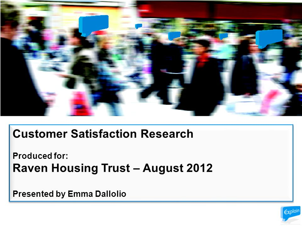 Customer Satisfaction Research Produced for: Raven Housing Trust – August 2012 Presented by Emma Dallolio Customer Satisfaction Research Produced for: Raven Housing Trust – August 2012 Presented by Emma Dallolio