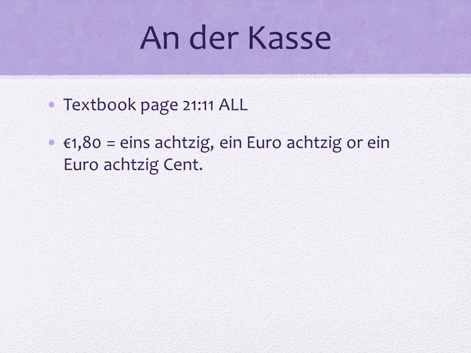 An der Kasse Textbook page 21:11 ALL €1,80 = eins achtzig, ein Euro achtzig or ein Euro achtzig Cent.