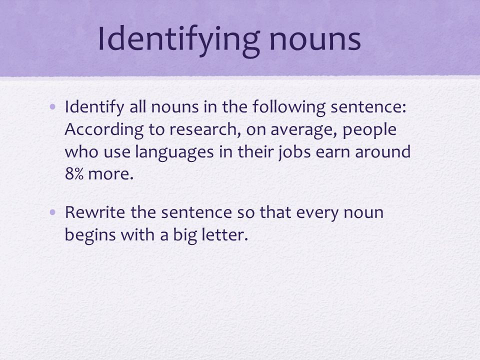 Identifying nouns Identify all nouns in the following sentence: According to research, on average, people who use languages in their jobs earn around 8% more.