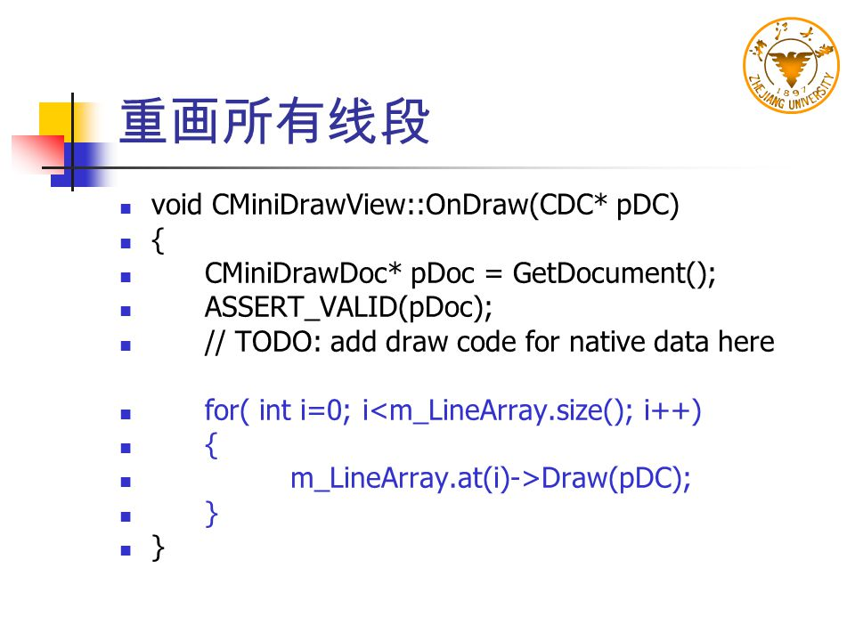 重画所有线段 void CMiniDrawView::OnDraw(CDC* pDC) { CMiniDrawDoc* pDoc = GetDocument(); ASSERT_VALID(pDoc); // TODO: add draw code for native data here for(