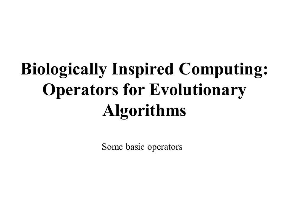 Biologically Inspired Computing: Operators for Evolutionary Algorithms Some basic operators