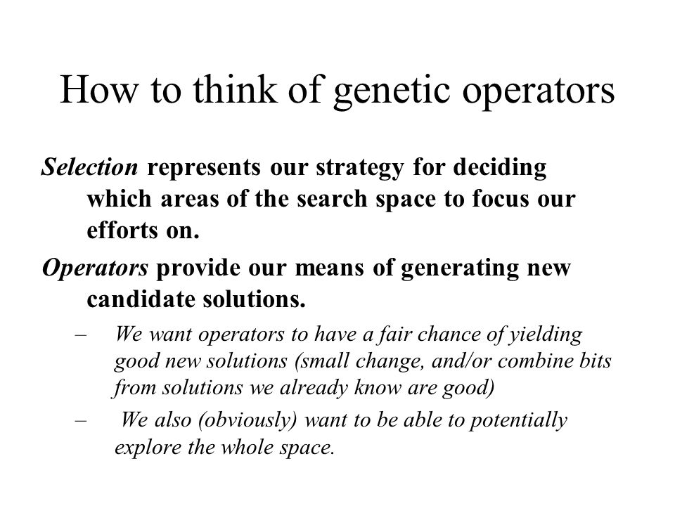 How to think of genetic operators Selection represents our strategy for deciding which areas of the search space to focus our efforts on. Operators pr
