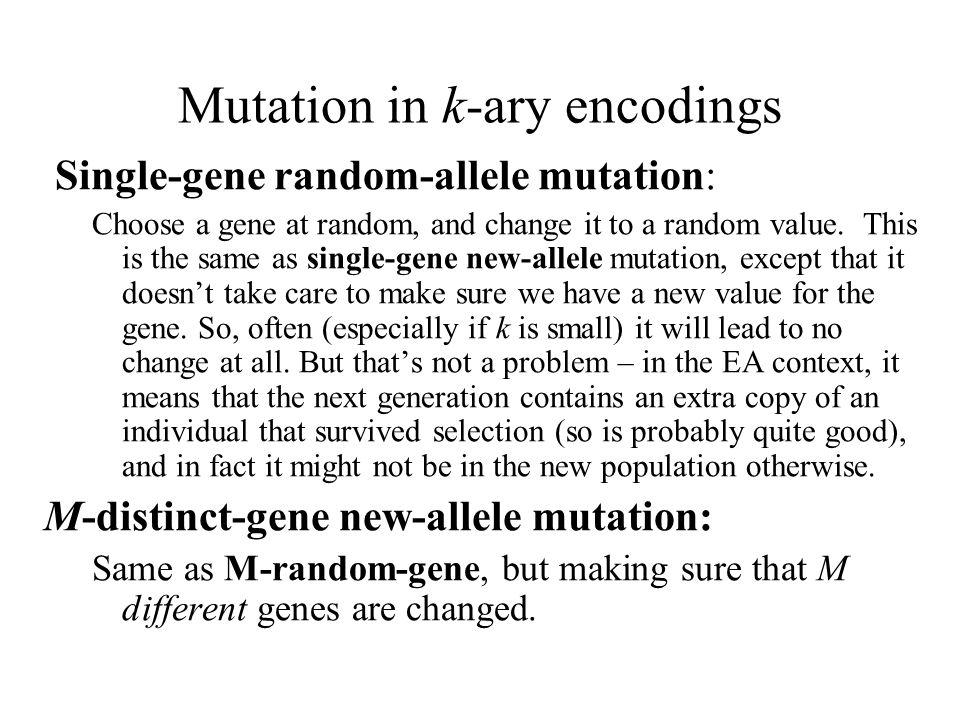 Mutation in k-ary encodings Single-gene random-allele mutation: Choose a gene at random, and change it to a random value. This is the same as single-g