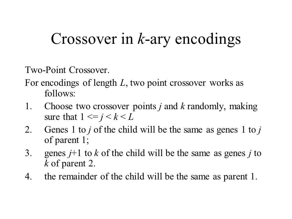 Crossover in k-ary encodings Two-Point Crossover. For encodings of length L, two point crossover works as follows: 1.Choose two crossover points j and