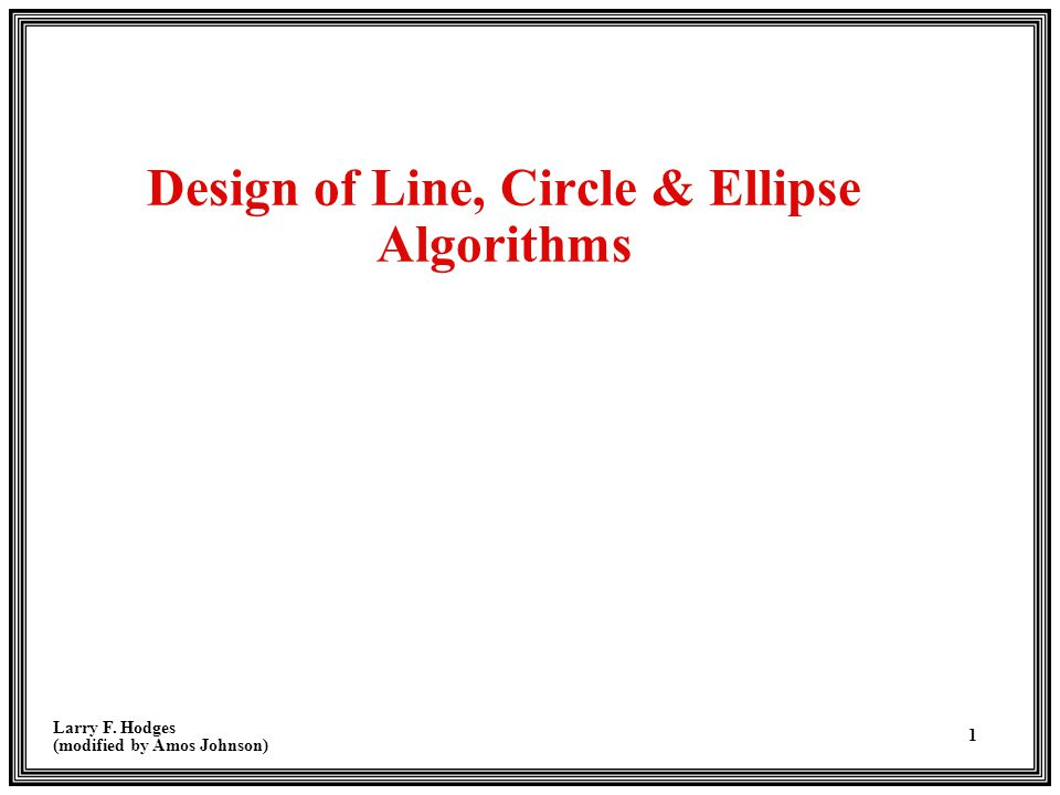 Larry F. Hodges (modified by Amos Johnson) 1 Design of Line, Circle & Ellipse Algorithms