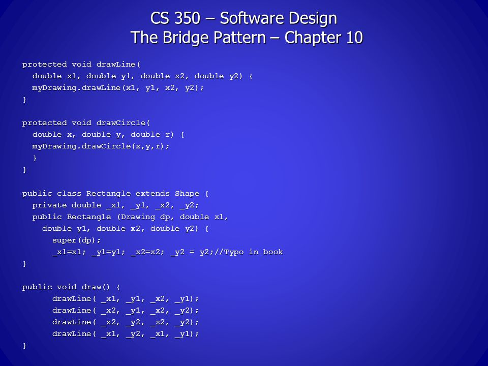 CS 350 – Software Design The Bridge Pattern – Chapter 10 protected void drawLine( double x1, double y1, double x2, double y2) { double x1, double y1, double x2, double y2) { myDrawing.drawLine(x1, y1, x2, y2); myDrawing.drawLine(x1, y1, x2, y2);} protected void drawCircle( double x, double y, double r) { double x, double y, double r) { myDrawing.drawCircle(x,y,r); myDrawing.drawCircle(x,y,r); }} public class Rectangle extends Shape { private double _x1, _y1, _x2, _y2; private double _x1, _y1, _x2, _y2; public Rectangle (Drawing dp, double x1, public Rectangle (Drawing dp, double x1, double y1, double x2, double y2) { double y1, double x2, double y2) { super(dp); super(dp); _x1=x1; _y1=y1; _x2=x2; _y2 = y2;//Typo in book _x1=x1; _y1=y1; _x2=x2; _y2 = y2;//Typo in book} public void draw() { drawLine( _x1, _y1, _x2, _y1); drawLine( _x1, _y1, _x2, _y1); drawLine( _x2, _y1, _x2, _y2); drawLine( _x2, _y1, _x2, _y2); drawLine( _x2, _y2, _x2, _y2); drawLine( _x2, _y2, _x2, _y2); drawLine( _x1, _y2, _x1, _y1); drawLine( _x1, _y2, _x1, _y1);}
