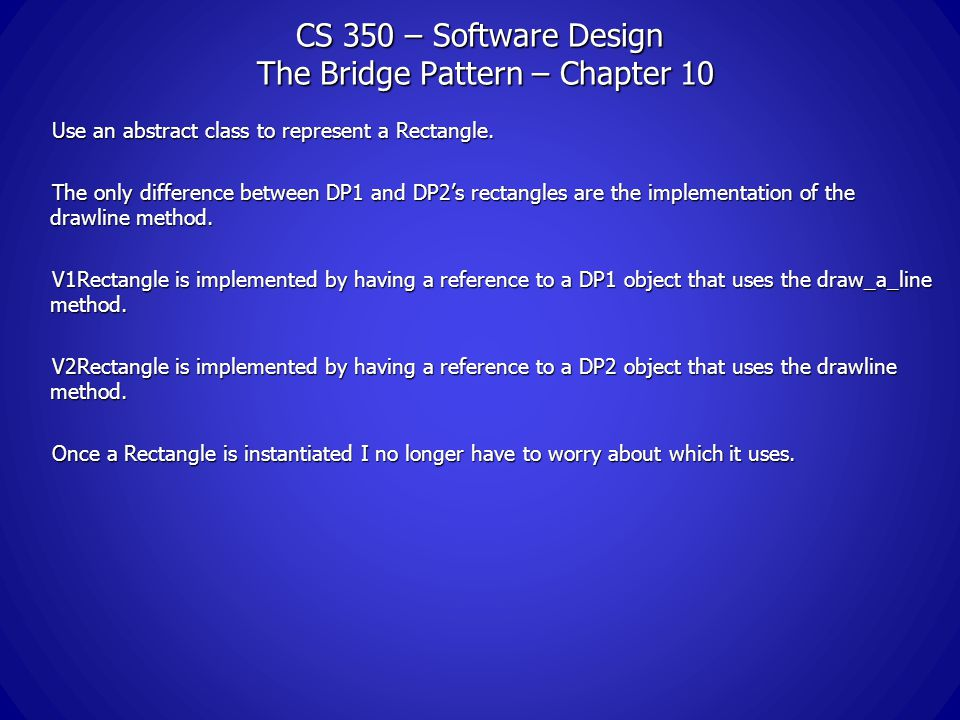 CS 350 – Software Design The Bridge Pattern – Chapter 10 Use an abstract class to represent a Rectangle.