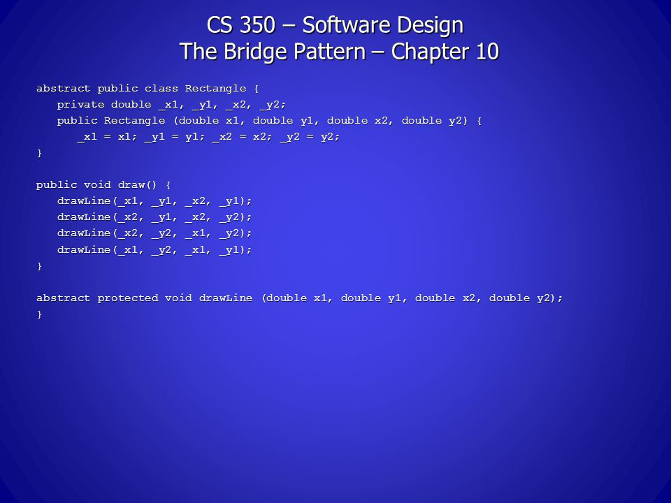 CS 350 – Software Design The Bridge Pattern – Chapter 10 abstract public class Rectangle { private double _x1, _y1, _x2, _y2; private double _x1, _y1, _x2, _y2; public Rectangle (double x1, double y1, double x2, double y2) { public Rectangle (double x1, double y1, double x2, double y2) { _x1 = x1; _y1 = y1; _x2 = x2; _y2 = y2; _x1 = x1; _y1 = y1; _x2 = x2; _y2 = y2;} public void draw() { drawLine(_x1, _y1, _x2, _y1); drawLine(_x1, _y1, _x2, _y1); drawLine(_x2, _y1, _x2, _y2); drawLine(_x2, _y1, _x2, _y2); drawLine(_x2, _y2, _x1, _y2); drawLine(_x2, _y2, _x1, _y2); drawLine(_x1, _y2, _x1, _y1); drawLine(_x1, _y2, _x1, _y1);} abstract protected void drawLine (double x1, double y1, double x2, double y2); }