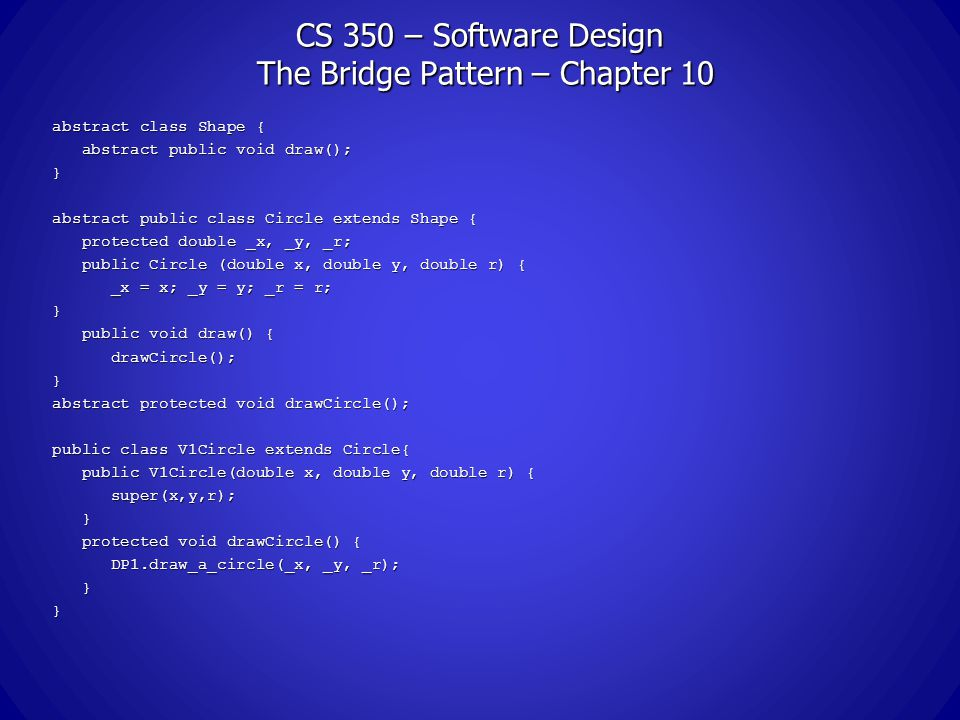 CS 350 – Software Design The Bridge Pattern – Chapter 10 abstract class Shape { abstract public void draw(); abstract public void draw();} abstract public class Circle extends Shape { protected double _x, _y, _r; protected double _x, _y, _r; public Circle (double x, double y, double r) { public Circle (double x, double y, double r) { _x = x; _y = y; _r = r; _x = x; _y = y; _r = r;} public void draw() { public void draw() { drawCircle(); drawCircle();} abstract protected void drawCircle(); public class V1Circle extends Circle{ public V1Circle(double x, double y, double r) { public V1Circle(double x, double y, double r) { super(x,y,r); super(x,y,r); } protected void drawCircle() { protected void drawCircle() { DP1.draw_a_circle(_x, _y, _r); DP1.draw_a_circle(_x, _y, _r); }}