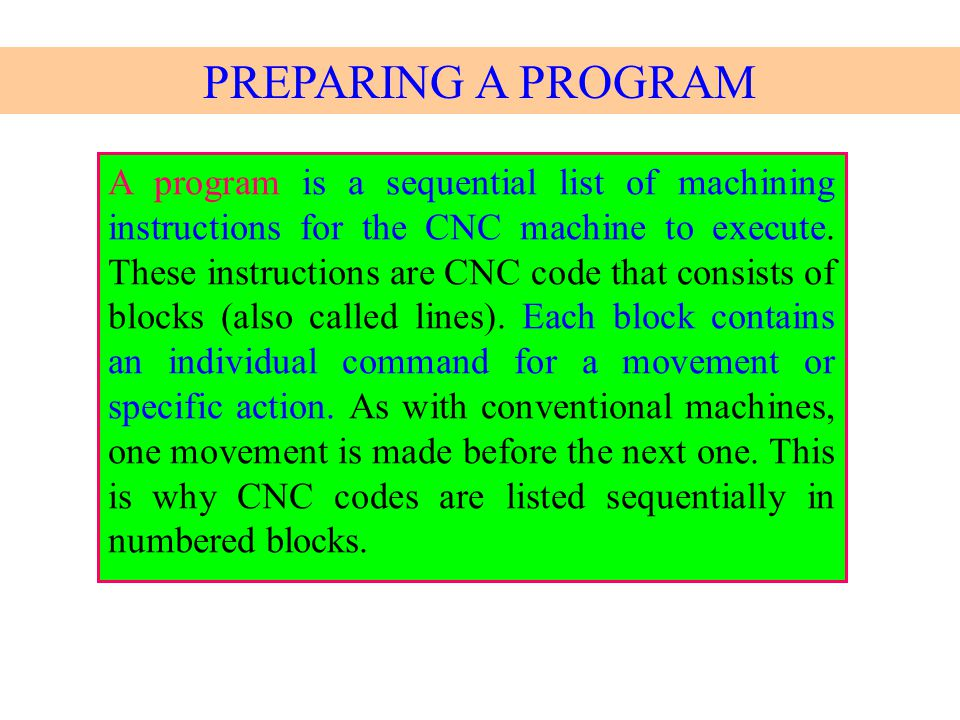 A program is a sequential list of machining instructions for the CNC machine to execute. These instructions are CNC code that consists of blocks (also