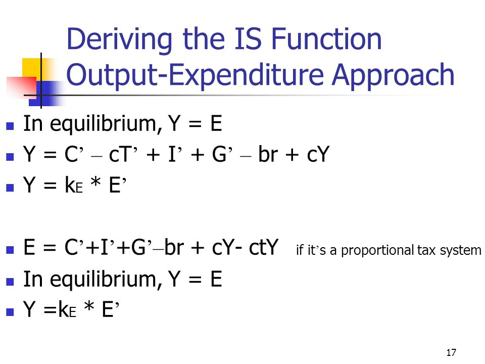 16 Deriving the IS Function Output-Expenditure Approach C = C ' + cYd I = I ' - br G = G ' T = T ' if there ' s only a lump sum tax E = C + I + G E =