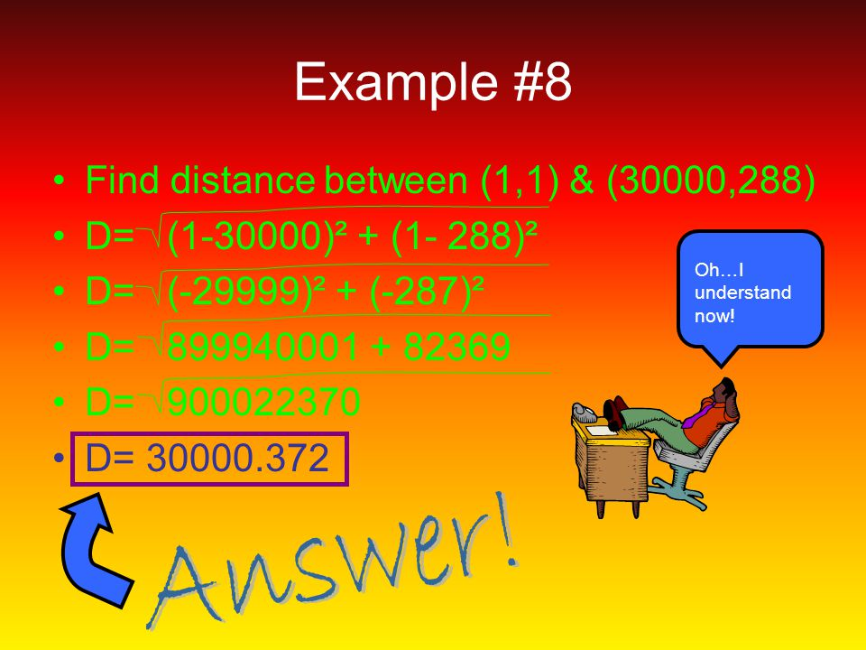 Example #8 Find distance between (1,1) & (30000,288) D= (1-30000)² + (1- 288)² D= (-29999)² + (-287)² D= 899940001 + 82369 D= 900022370 D= 30000.372 Oh…I understand now!