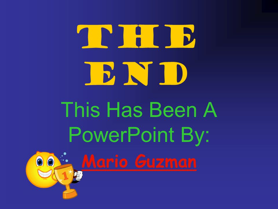 The End This Has Been A PowerPoint By: Mario Guzman