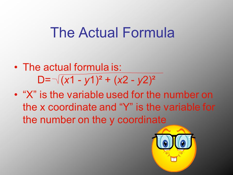 The Actual Formula The actual formula is: D= (x1 - y1)² + (x2 - y2)² X is the variable used for the number on the x coordinate and Y is the variable for the number on the y coordinate