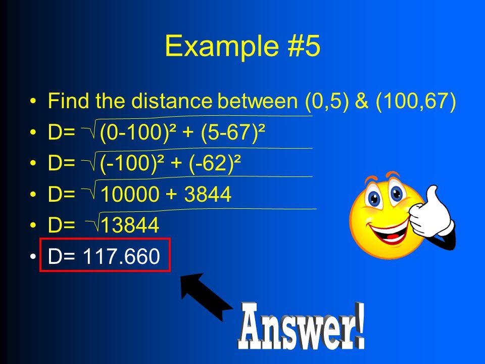 Example #5 Find the distance between (0,5) & (100,67) D= (0-100)² + (5-67)² D= (-100)² + (-62)² D= 10000 + 3844 D= 13844 D= 117.660