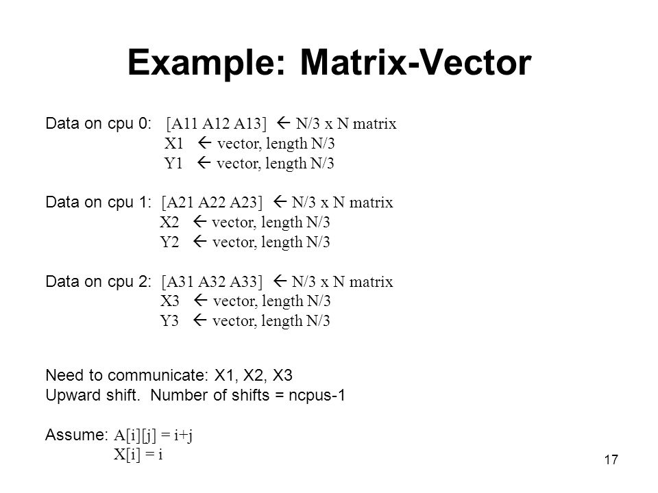17 Example: Matrix-Vector Data on cpu 0: [A11 A12 A13]  N/3 x N matrix X1  vector, length N/3 Y1  vector, length N/3 Data on cpu 1: [A21 A22 A23]  N/3 x N matrix X2  vector, length N/3 Y2  vector, length N/3 Data on cpu 2: [A31 A32 A33]  N/3 x N matrix X3  vector, length N/3 Y3  vector, length N/3 Need to communicate: X1, X2, X3 Upward shift.