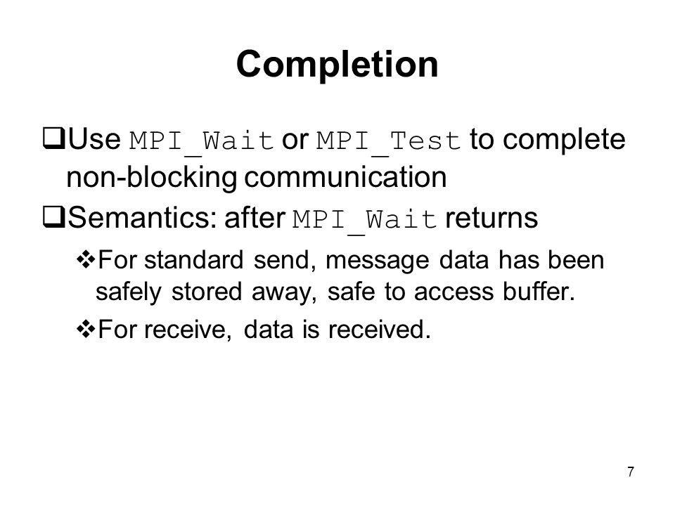 7 Completion  Use MPI_Wait or MPI_Test to complete non-blocking communication  Semantics: after MPI_Wait returns  For standard send, message data has been safely stored away, safe to access buffer.