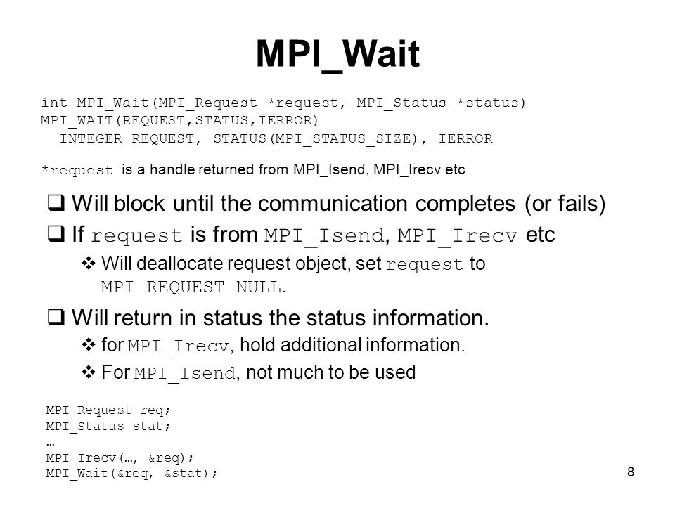 8 MPI_Wait  Will block until the communication completes (or fails)  If request is from MPI_Isend, MPI_Irecv etc  Will deallocate request object, set request to MPI_REQUEST_NULL.