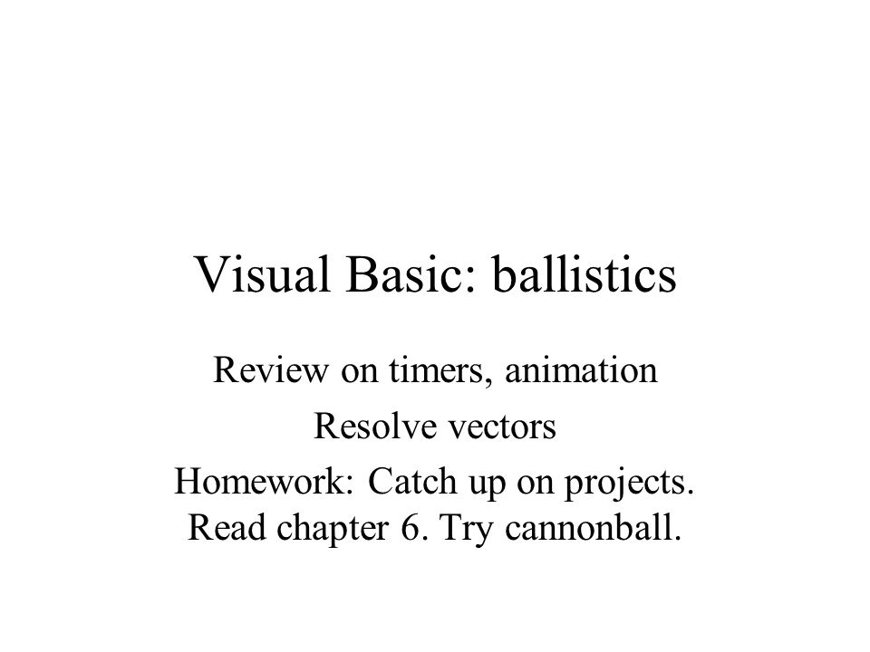 Visual Basic: ballistics Review on timers, animation Resolve vectors Homework: Catch up on projects.