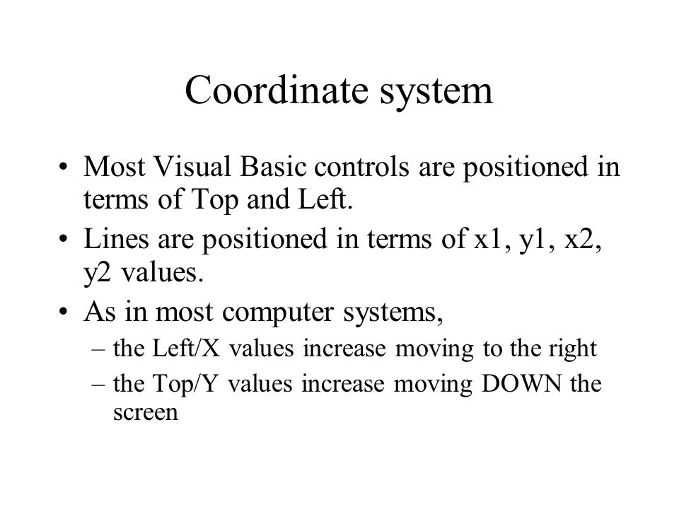 Coordinate system Most Visual Basic controls are positioned in terms of Top and Left.