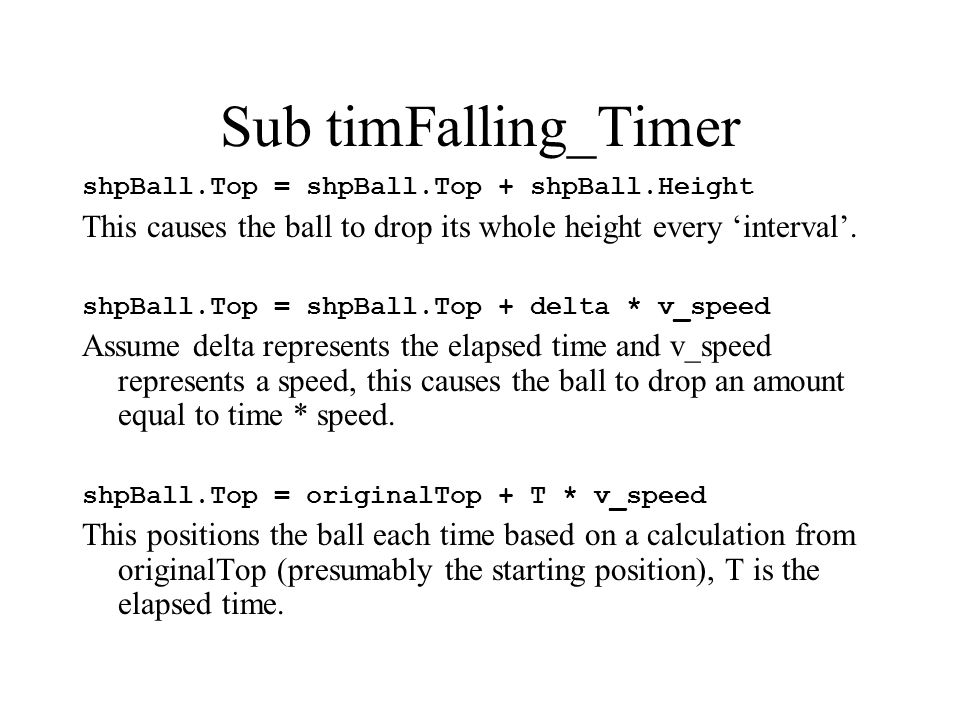 Sub timFalling_Timer shpBall.Top = shpBall.Top + shpBall.Height This causes the ball to drop its whole height every 'interval'.