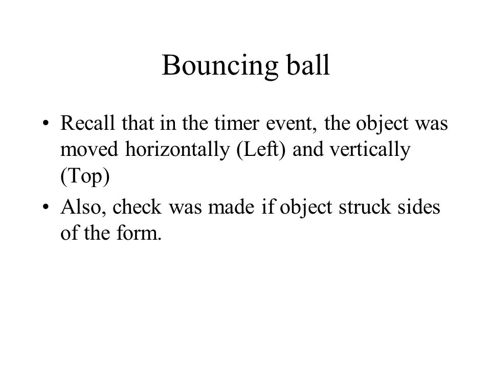 Bouncing ball Recall that in the timer event, the object was moved horizontally (Left) and vertically (Top) Also, check was made if object struck sides of the form.