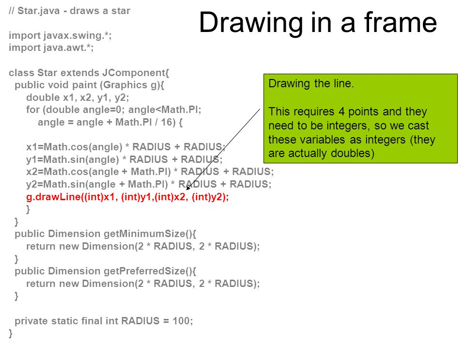 // Star.java - draws a star import javax.swing.*; import java.awt.*; class Star extends JComponent{ public void paint (Graphics g){ double x1, x2, y1, y2; for (double angle=0; angle<Math.PI; angle = angle + Math.PI / 16) { x1=Math.cos(angle) * RADIUS + RADIUS; y1=Math.sin(angle) * RADIUS + RADIUS; x2=Math.cos(angle + Math.PI) * RADIUS + RADIUS; y2=Math.sin(angle + Math.PI) * RADIUS + RADIUS; g.drawLine((int)x1, (int)y1,(int)x2, (int)y2); } public Dimension getMinimumSize(){ return new Dimension(2 * RADIUS, 2 * RADIUS); } public Dimension getPreferredSize(){ return new Dimension(2 * RADIUS, 2 * RADIUS); } private static final int RADIUS = 100; } The class JComponent includes definitions of these methods which by default returns the value of 0.