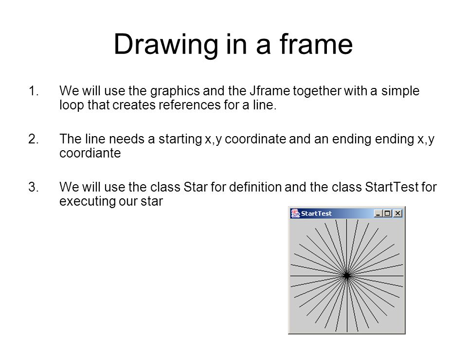 Drawing in a frame // StarTest.java - display a starburst import java.awt.*; import javax.swing.*; class StarTest{ public static void main (String[] args){ JFrame frame = new JFrame( StartTest ); Container pane = frame.getContentPane(); Star star = new Star(); pane.add(star); frame.pack(); frame.show(); } Importing the libraries Creating a class called StartTest Creating a main section Creating a frame named frame and labeled StarTest