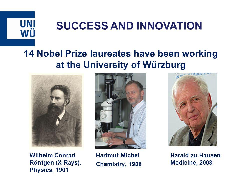 SUCCESS AND INNOVATION 14 Nobel Prize laureates have been working at the University of Würzburg Wilhelm Conrad Röntgen (X-Rays), Physics, 1901 Hartmut Michel Chemistry, 1988 Harald zu Hausen Medicine, 2008