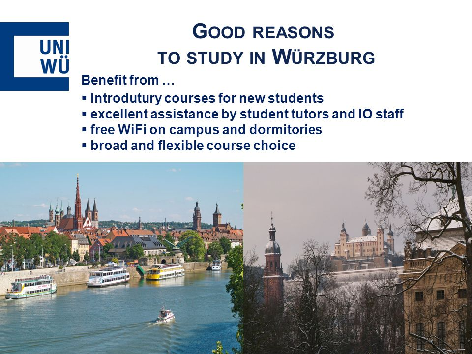 G OOD REASONS TO STUDY IN W ÜRZBURG Benefit from …  Introdutury courses for new students  excellent assistance by student tutors and IO staff  free WiFi on campus and dormitories  broad and flexible course choice