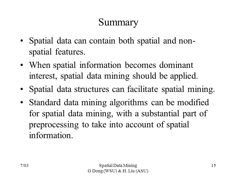 7/03Spatial Data Mining G Dong (WSU) & H. Liu (ASU) 15 Summary Spatial data can contain both spatial and non- spatial features. When spatial informati
