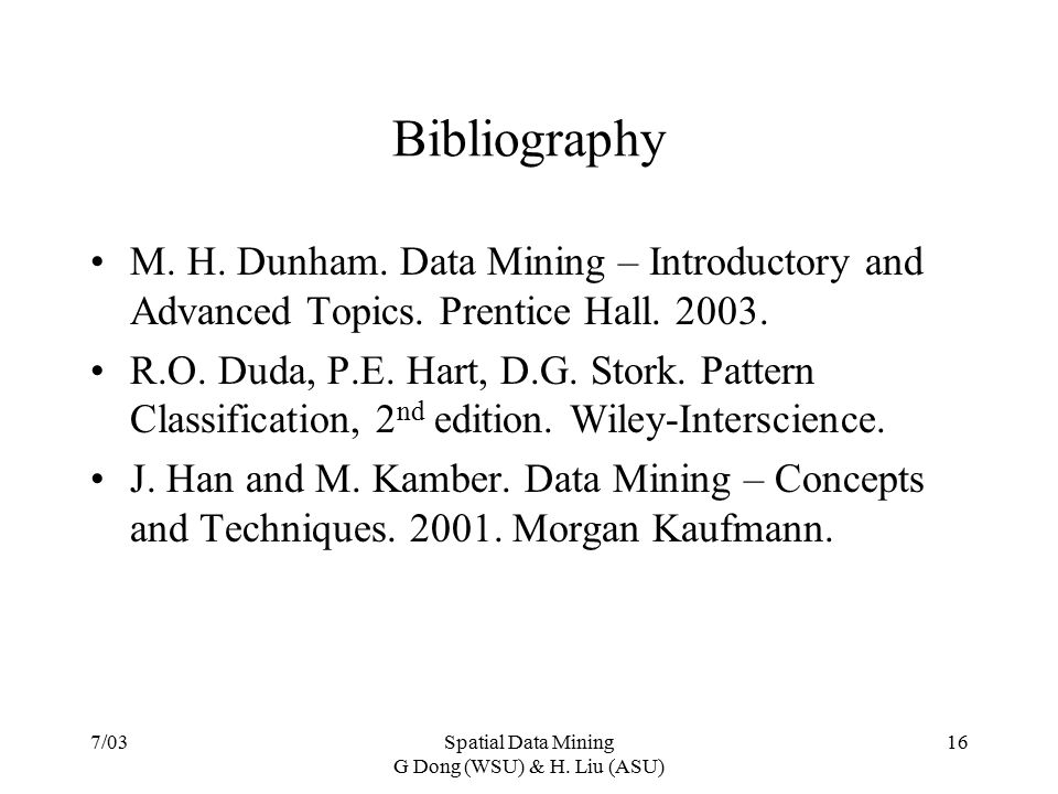 7/03Spatial Data Mining G Dong (WSU) & H. Liu (ASU) 16 Bibliography M. H. Dunham. Data Mining – Introductory and Advanced Topics. Prentice Hall. 2003.