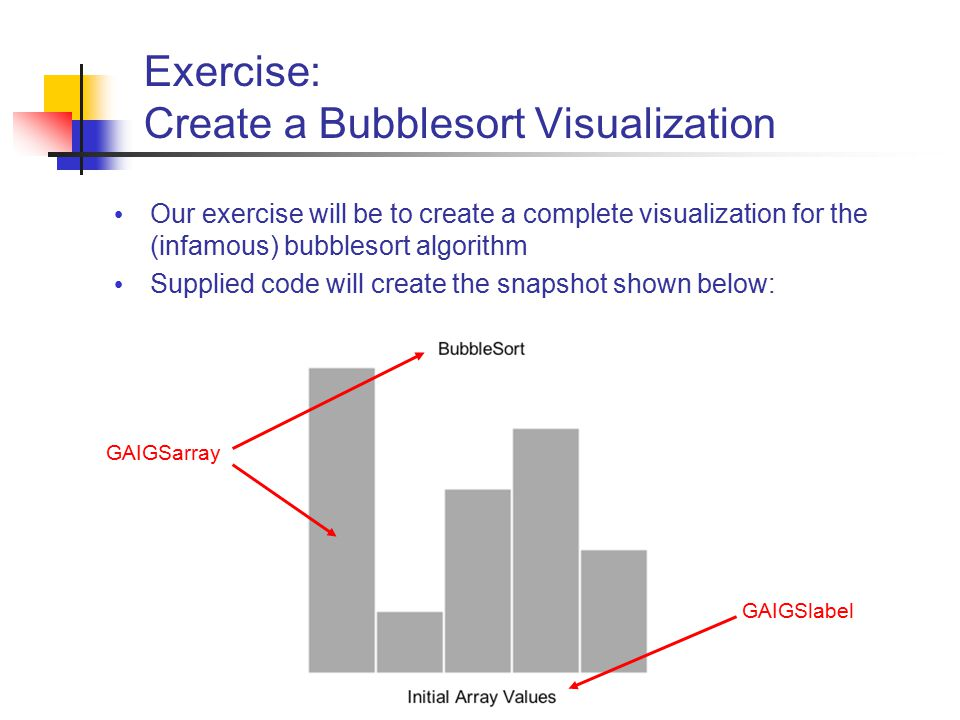 Exercise: Create a Bubblesort Visualization Our exercise will be to create a complete visualization for the (infamous) bubblesort algorithm Supplied code will create the snapshot shown below: GAIGSarray GAIGSlabel