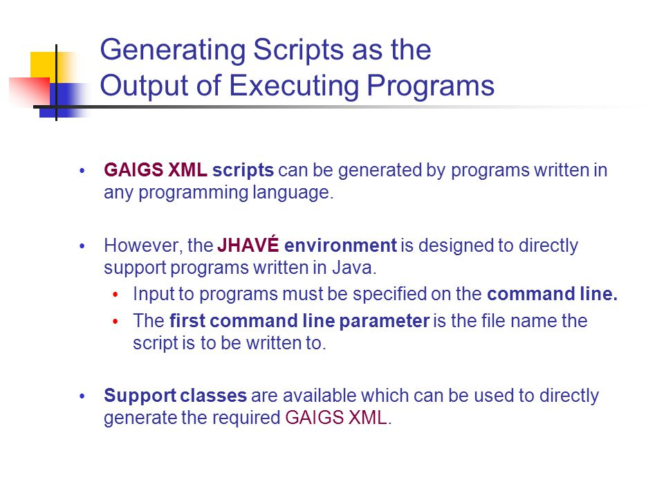 Generating Scripts as the Output of Executing Programs GAIGS XML scripts can be generated by programs written in any programming language.