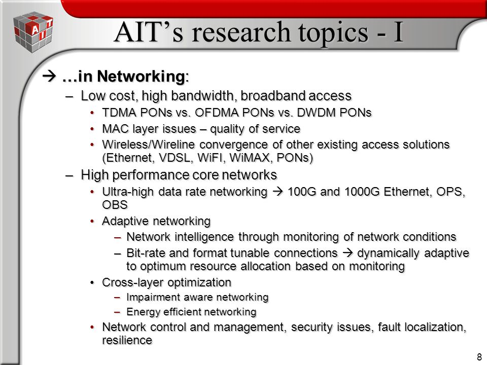 8 AIT's research topics - I  …in Networking: –Low cost, high bandwidth, broadband access TDMA PONs vs.