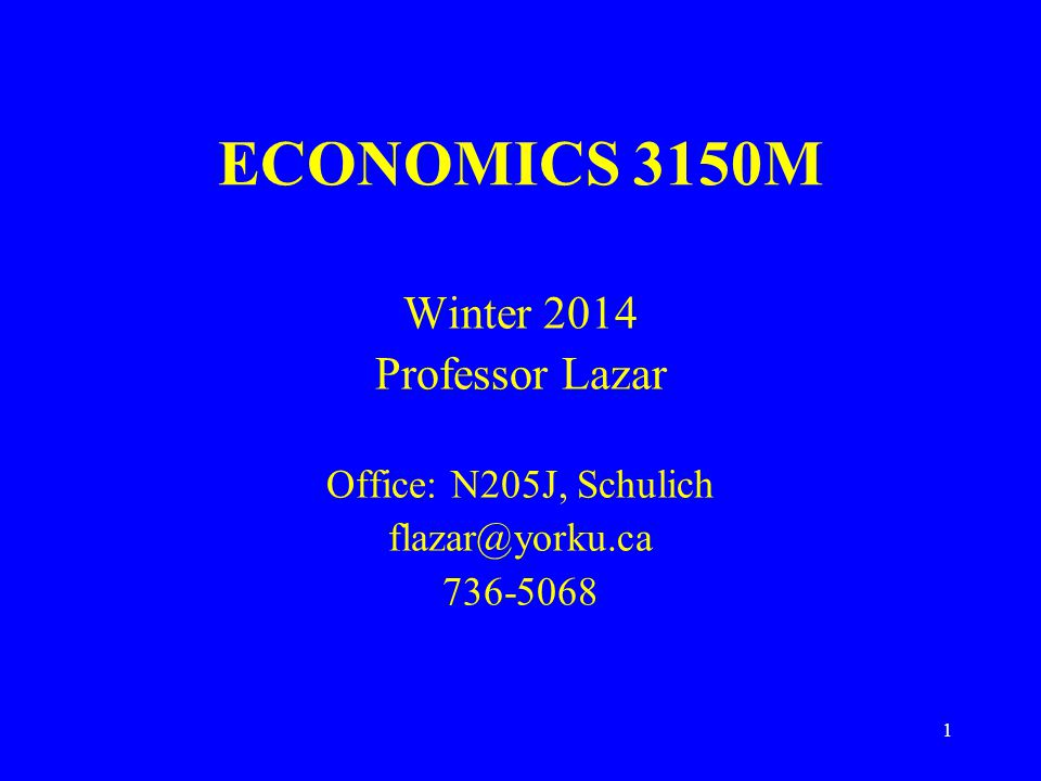 1 ECONOMICS 3150M Winter 2014 Professor Lazar Office: N205J, Schulich