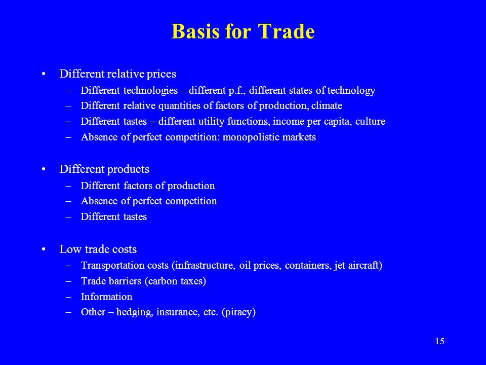 15 Basis for Trade Different relative prices –Different technologies – different p.f., different states of technology –Different relative quantities of factors of production, climate –Different tastes – different utility functions, income per capita, culture –Absence of perfect competition: monopolistic markets Different products –Different factors of production –Absence of perfect competition –Different tastes Low trade costs –Transportation costs (infrastructure, oil prices, containers, jet aircraft) –Trade barriers (carbon taxes) –Information –Other – hedging, insurance, etc.