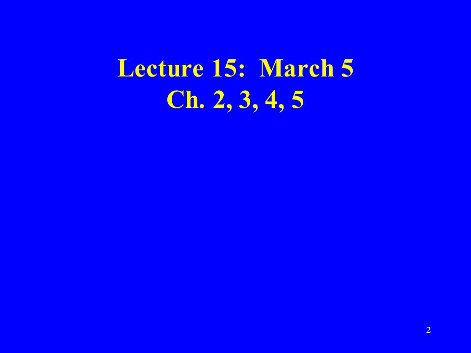 2 Lecture 15: March 5 Ch. 2, 3, 4, 5
