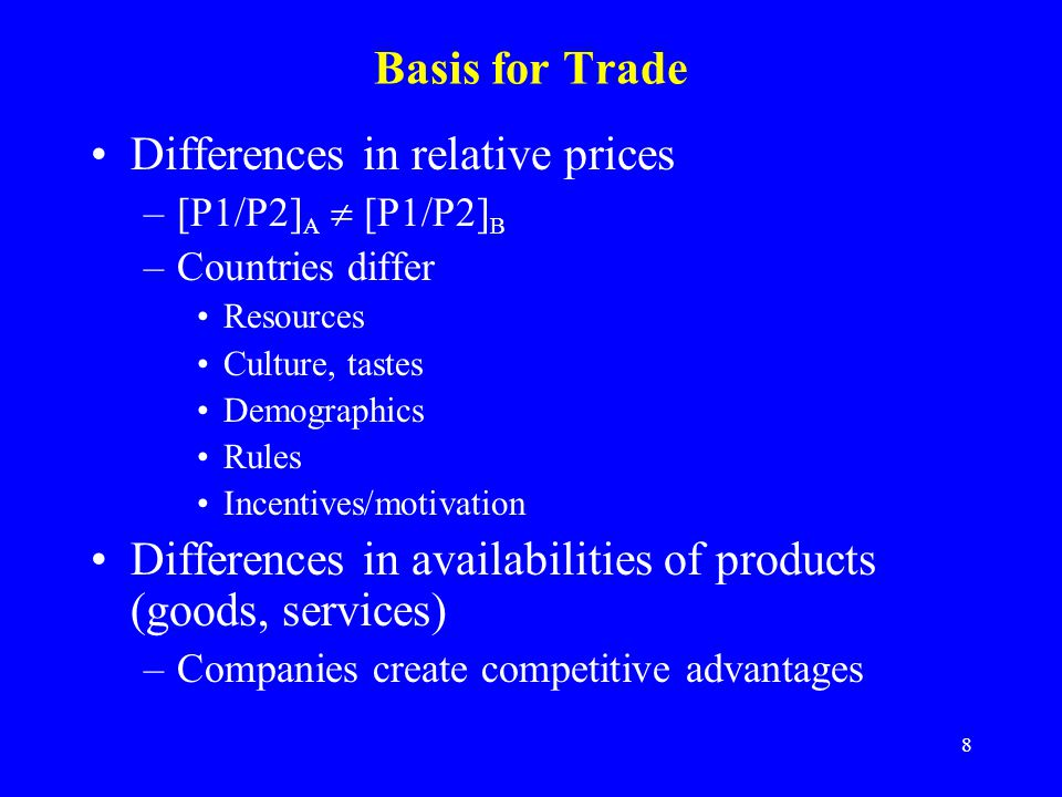 8 Basis for Trade Differences in relative prices –[P1/P2] A  [P1/P2] B –Countries differ Resources Culture, tastes Demographics Rules Incentives/motivation Differences in availabilities of products (goods, services) –Companies create competitive advantages