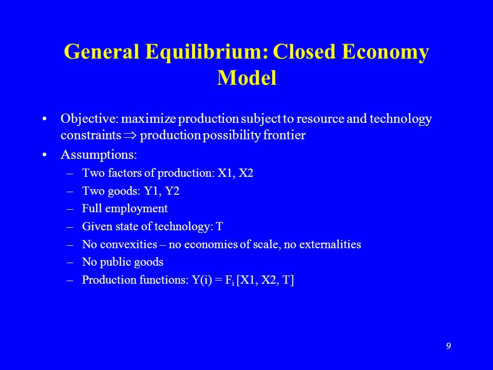 9 General Equilibrium: Closed Economy Model Objective: maximize production subject to resource and technology constraints  production possibility frontier Assumptions: –Two factors of production: X1, X2 –Two goods: Y1, Y2 –Full employment –Given state of technology: T –No convexities – no economies of scale, no externalities –No public goods –Production functions: Y(i) = F i [X1, X2, T]