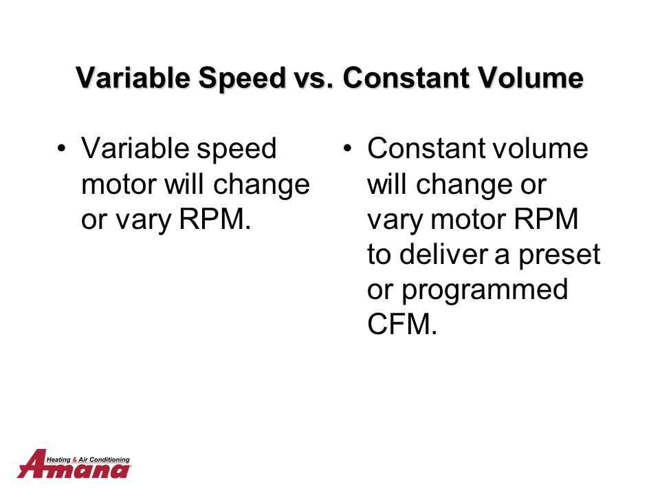Variable Speed vs. Constant Volume Variable speed motor will change or vary RPM. Constant volume will change or vary motor RPM to deliver a preset or