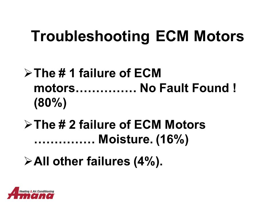Troubleshooting ECM Motors  The # 1 failure of ECM motors…………… No Fault Found ! (80%)  The # 2 failure of ECM Motors …………… Moisture. (16%)  All oth