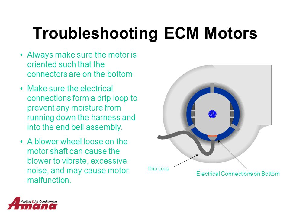 Troubleshooting ECM Motors Drip Loop Electrical Connections on Bottom Always make sure the motor is oriented such that the connectors are on the botto