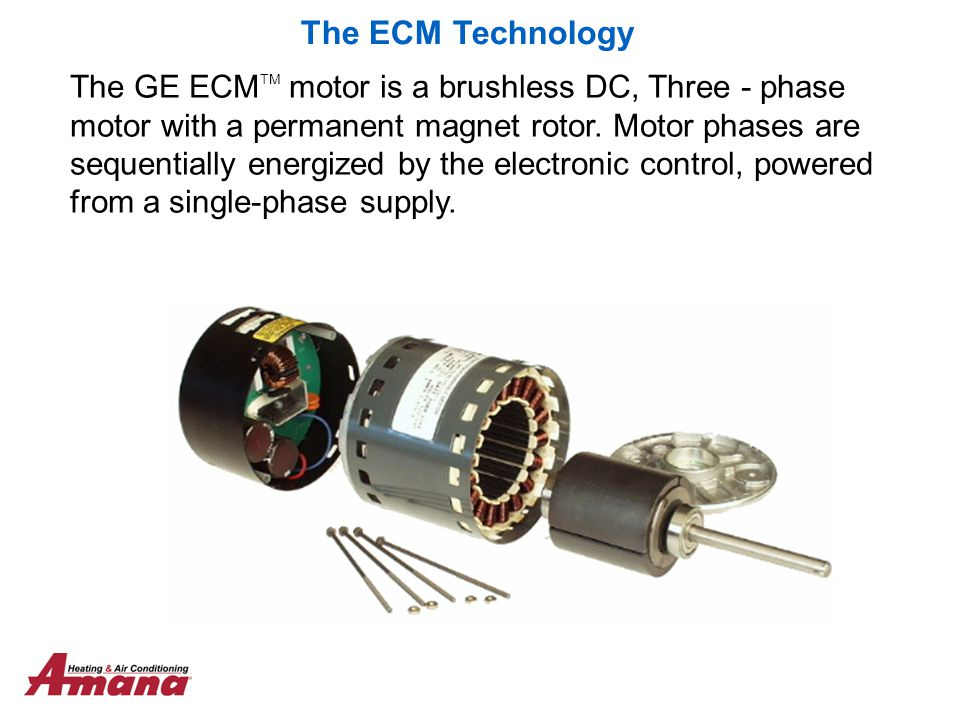The GE ECM TM motor is a brushless DC, Three - phase motor with a permanent magnet rotor. Motor phases are sequentially energized by the electronic co