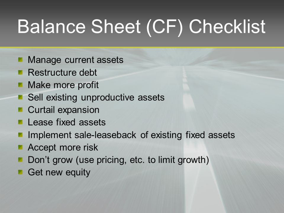 Balance Sheet (CF) Checklist Manage current assets Restructure debt Make more profit Sell existing unproductive assets Curtail expansion Lease fixed assets Implement sale-leaseback of existing fixed assets Accept more risk Don't grow (use pricing, etc.