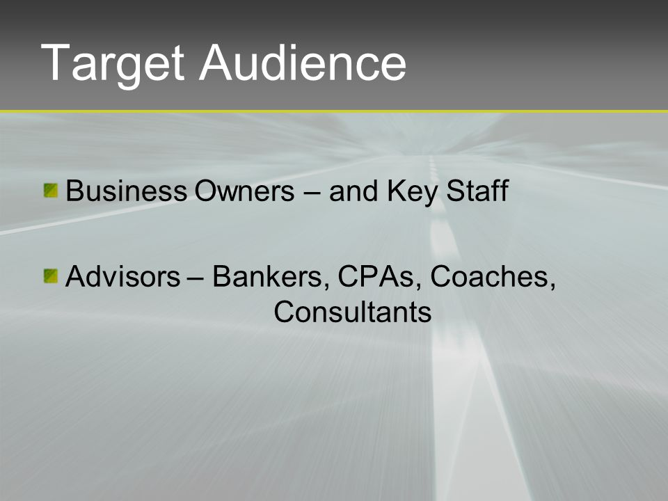 Target Audience Business Owners – and Key Staff Advisors – Bankers, CPAs, Coaches, Consultants