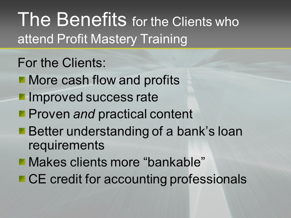 The Benefits for the Clients who attend Profit Mastery Training For the Clients: More cash flow and profits Improved success rate Proven and practical content Better understanding of a bank's loan requirements Makes clients more bankable CE credit for accounting professionals